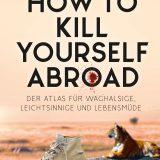 Rezension Buch How to Kill Yourself Abroad von Markus Lesweng, Atlas für Waghalsige, Leichtsinnige und Lebensmüde aus dem Verlag ConBook.