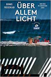 Rezension Buch Dennis Freischlad Über allem Licht aus dem Dumont Reiseverlag. Eine Rundreise durch Griechenland und zu seinen Menschen